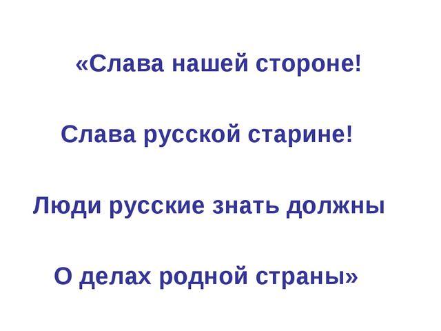 «Слава нашей стороне! Слава русской старине! Люди русские знать должны О дел...