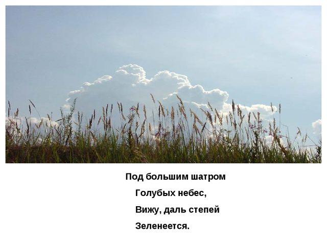 Под большим шатром Голубых небес, Вижу, даль степей Зеленеется.