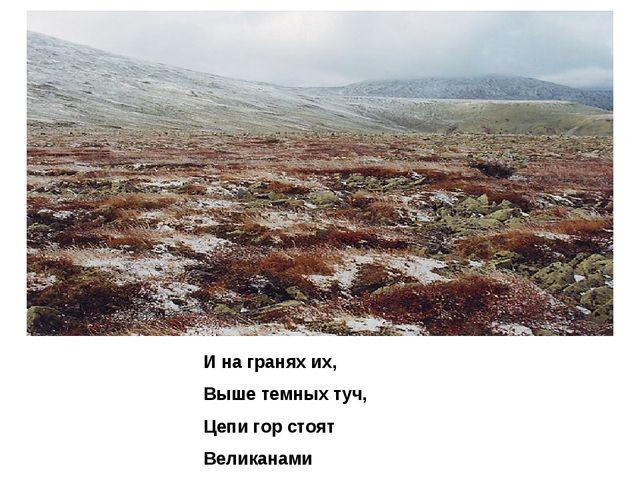 И на гранях их, Выше темных туч, Цепи гор стоят Великанами