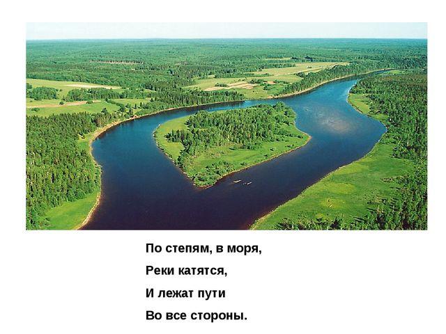 По степям, в моря, Реки катятся, И лежат пути Во все стороны.