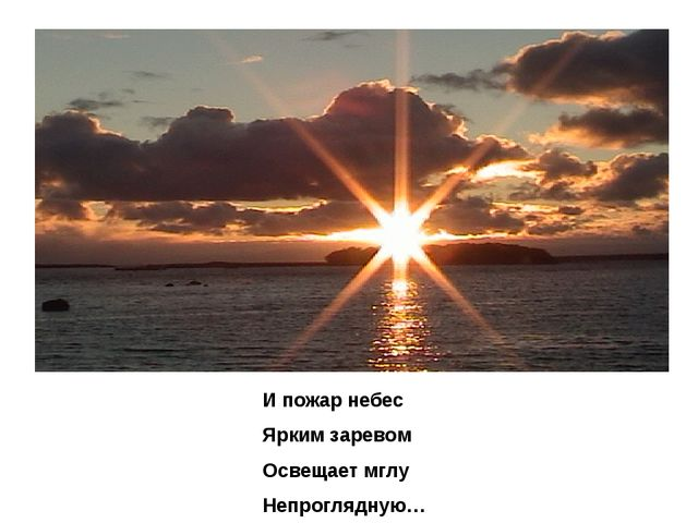 И пожар небес Ярким заревом Освещает мглу Непроглядную…