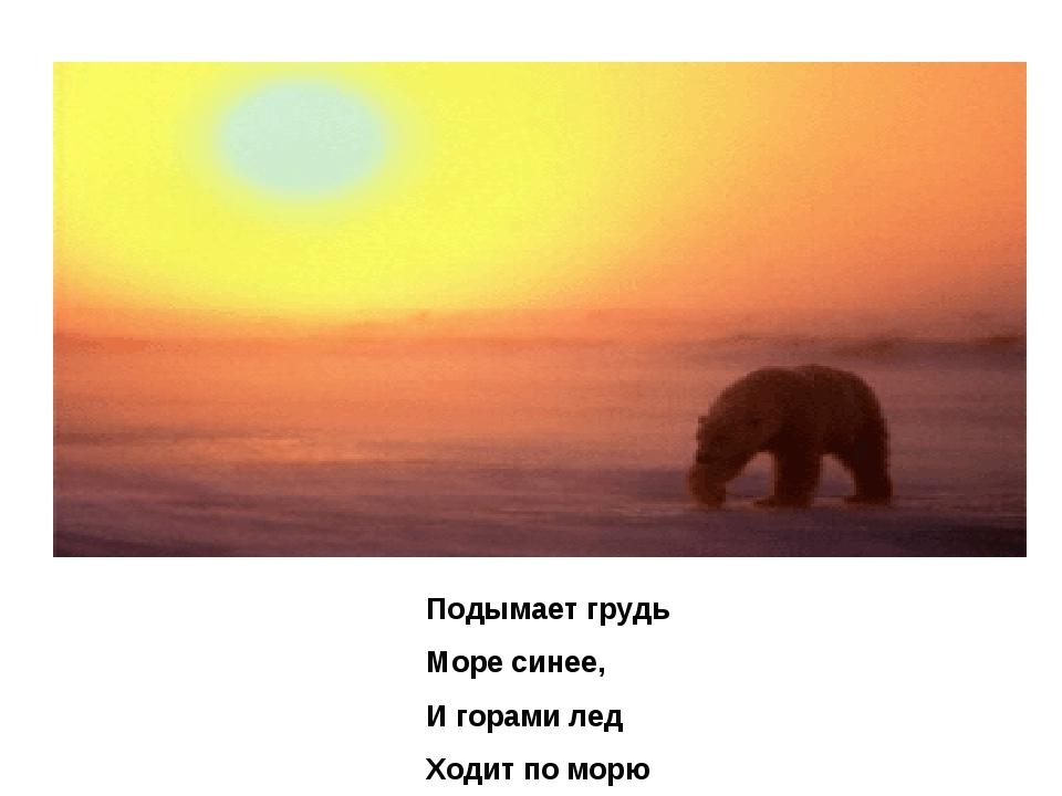 Подымает грудь Море синее, И горами лед Ходит по морю