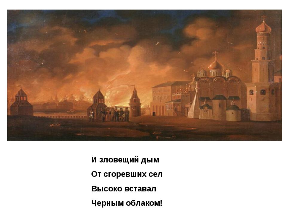 И зловещий дым От сгоревших сел Высоко вставал Черным облаком!