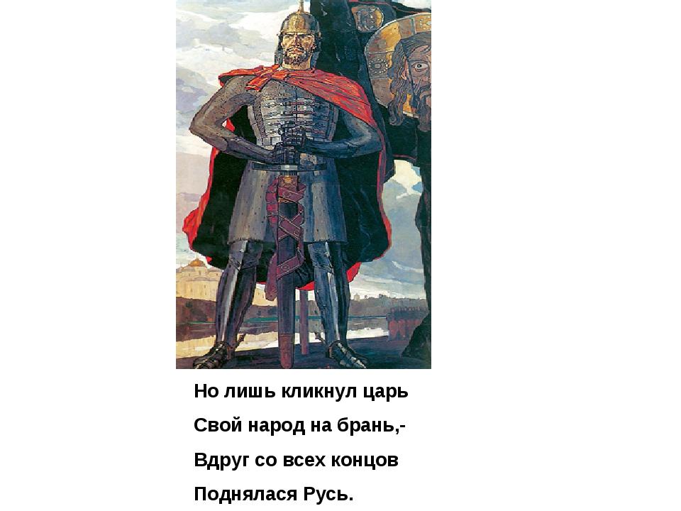 Но лишь кликнул царь Свой народ на брань,- Вдруг со всех концов Поднялася Русь.