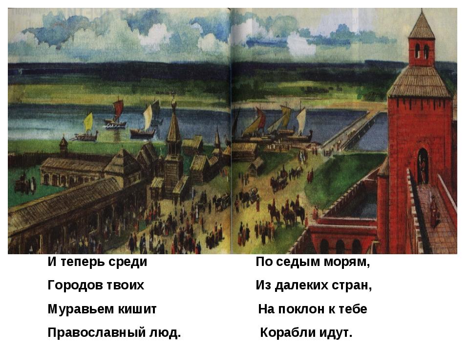 И теперь среди По седым морям, Городов твоих Из далеких стран, Муравьем кишит...