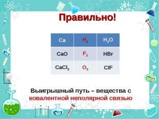 Правильно! Выигрышный путь – вещества с ковалентной неполярной связью CaH2H