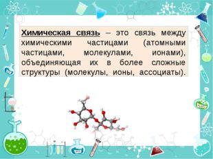 Химическая связь – это связь между химическими частицами (атомными частицами,