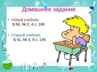 Домашнее задание Новый учебник: § 56, № 2, 4 с. 198 Старый учебник: § 41, № 3