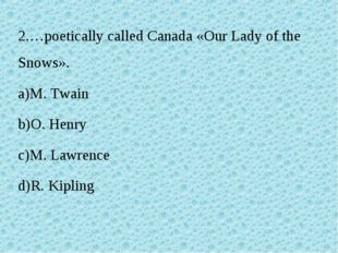 2.…poetically called Canada «Our Lady of the Snows». M. Twain O. Henry M. Law