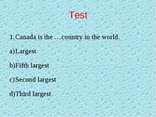 Test Canada is the …country in the world. Largest Fifth largest Second larges