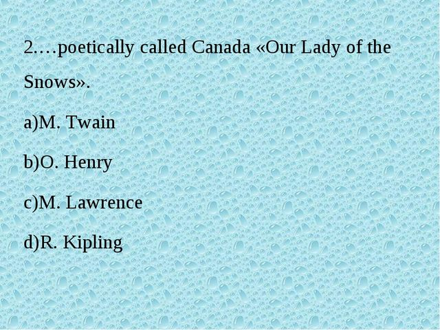 2.…poetically called Canada «Our Lady of the Snows». M. Twain O. Henry M. Law...