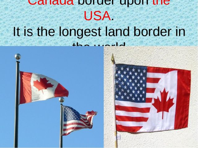Canada border upon the USA. It is the longest land border in the world