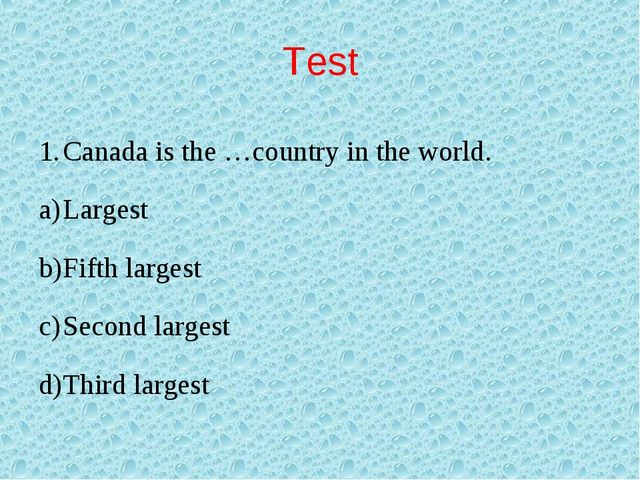 Test Canada is the …country in the world. Largest Fifth largest Second larges...
