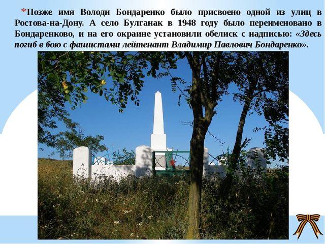 Позже имя Володи Бондаренко было присвоено одной из улиц в Ростова-на-Дону. А...