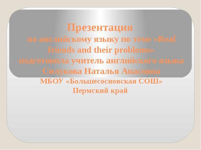 Презентация по английскому языку по теме «Real friends and their problems» по...