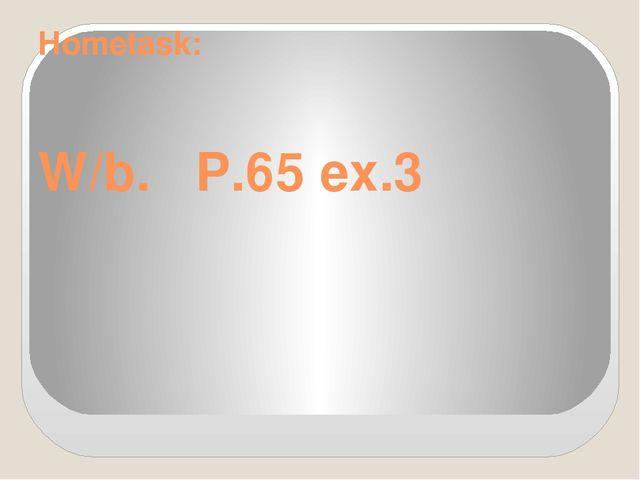Hometask: W/b. P.65 ex.3