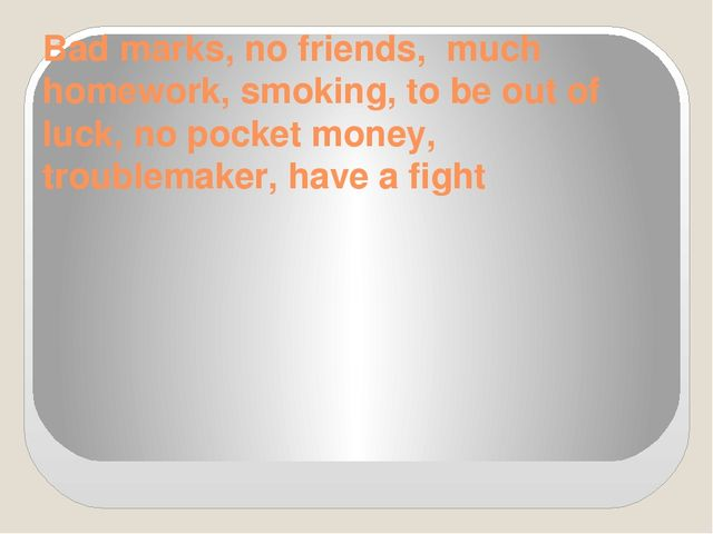 Bad marks, no friends, much homework, smoking, to be out of luck, no pocket m...
