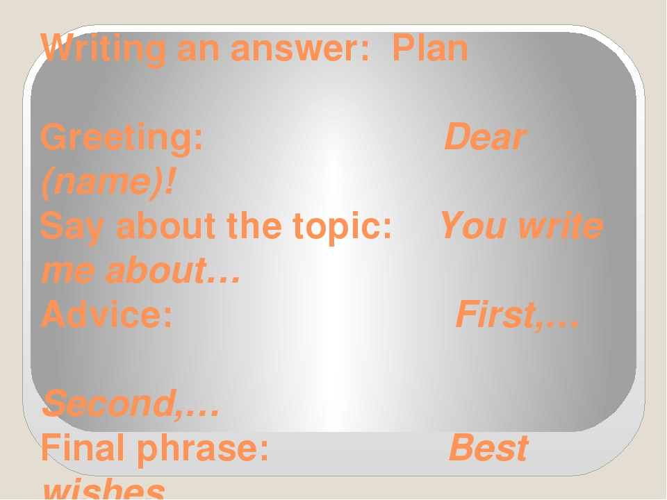 Writing an answer: Plan Greeting: Dear (name)! Say about the topic: You write...