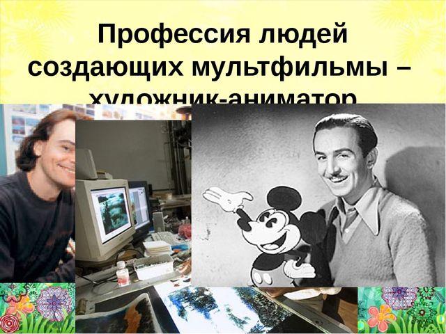 Профессия людей создающих мультфильмы – художник-аниматор