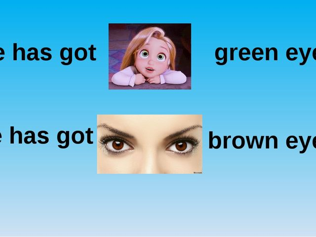 She has got green eyes. She has got brown eyes.