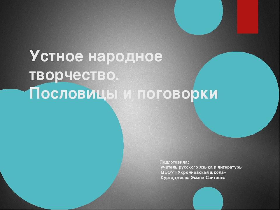 Устное народное творчество. Пословицы и поговорки Подготовила: учитель русско...