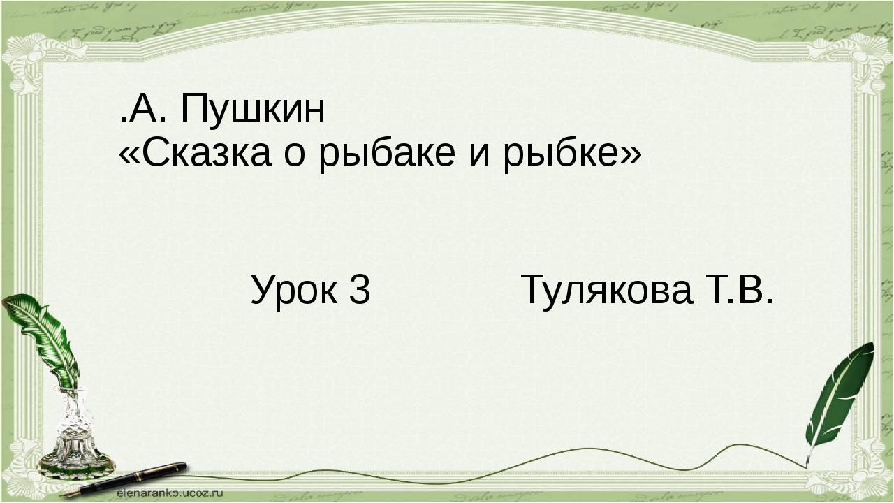 .А. Пушкин «Сказка о рыбаке и рыбке» Урок 3 Тулякова Т.В.