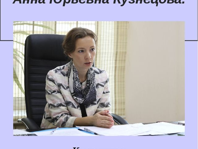 Уполномоченный при Президенте РФ по правам ребенка Анна Юрьевна Кузнецова. Ко...