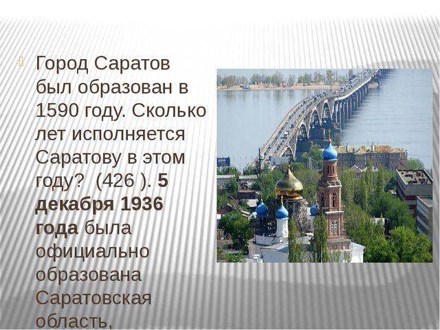 Город Саратов был образован в 1590 году. Сколько лет исполняется Саратову в...