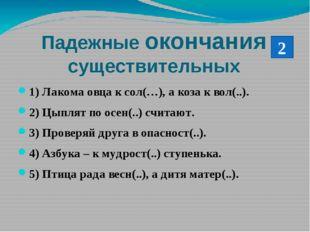 Падежные окончания существительных 1) Лакома овца к сол(…), а коза к вол(..).