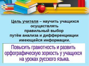 Цель учителя– научить учащихся осуществлять правильный выбор путём анализа