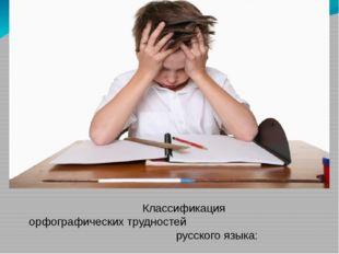 Классификация орфографических трудностей русского языка: