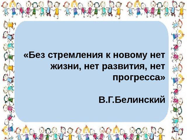 «Без стремления к новому нет жизни, нет развития, нет прогресса» В.Г.Белинский