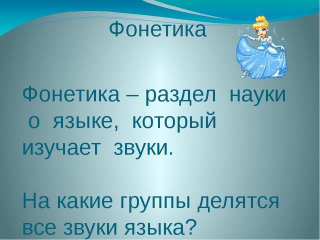 Фонетика Фонетика – раздел науки о языке, который изучает звуки. На какие гру...
