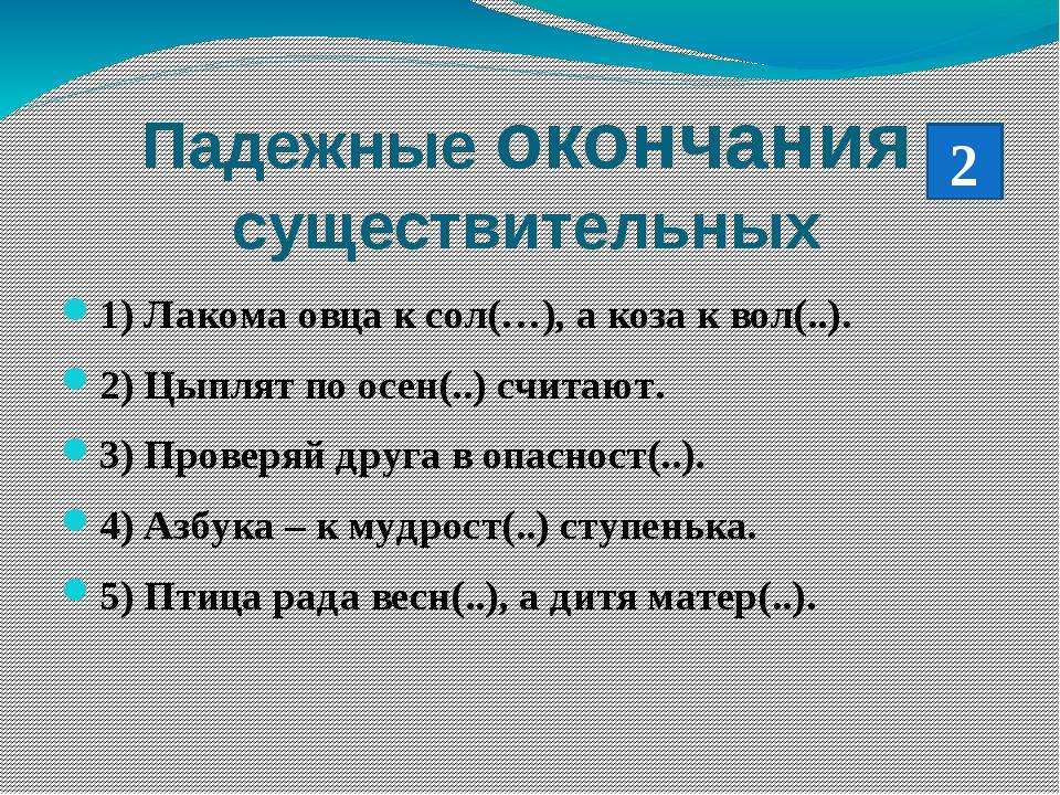 Падежные окончания существительных 1) Лакома овца к сол(…), а коза к вол(..)....