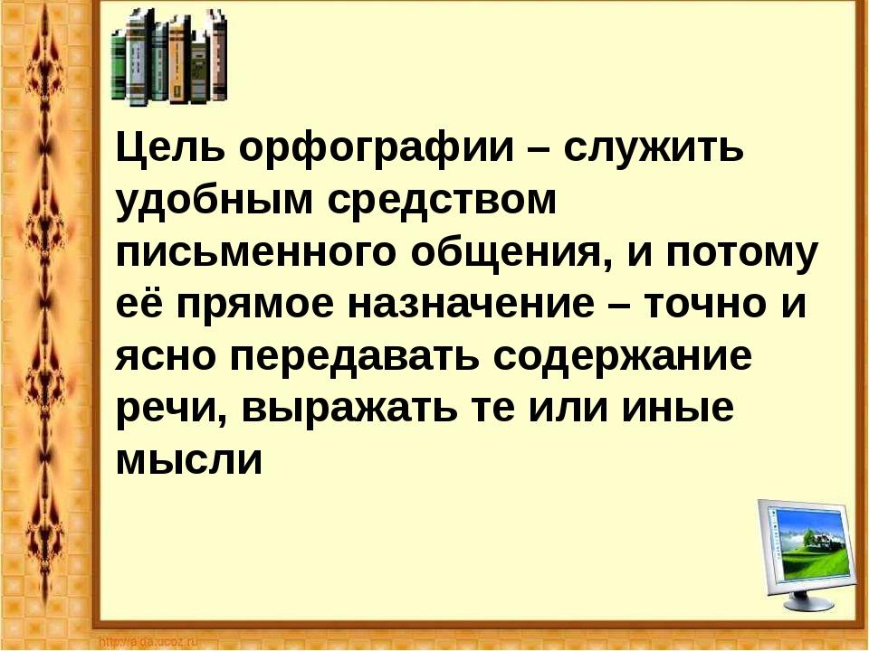 Цель орфографии – служить удобным средством письменного общения, и потому её...