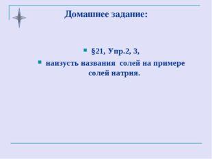 Домашнее задание: §21, Упр.2, 3, наизусть названия солей на примере солей нат