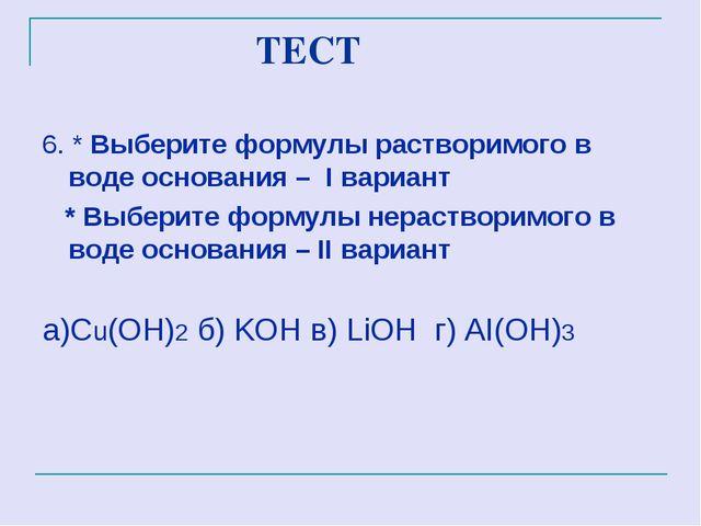 ТЕСТ 6. * Выберите формулы растворимого в воде основания – I вариант * Выбер...
