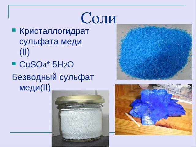 Соли Кристаллогидрат сульфата меди (II) СuSO4* 5H2O Безводный сульфат меди(II)