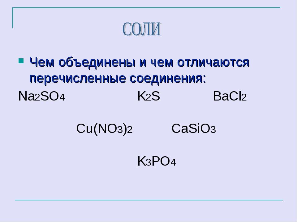 Чем объединены и чем отличаются перечисленные соединения: Na2SO4 K2S ВаCl2 C...