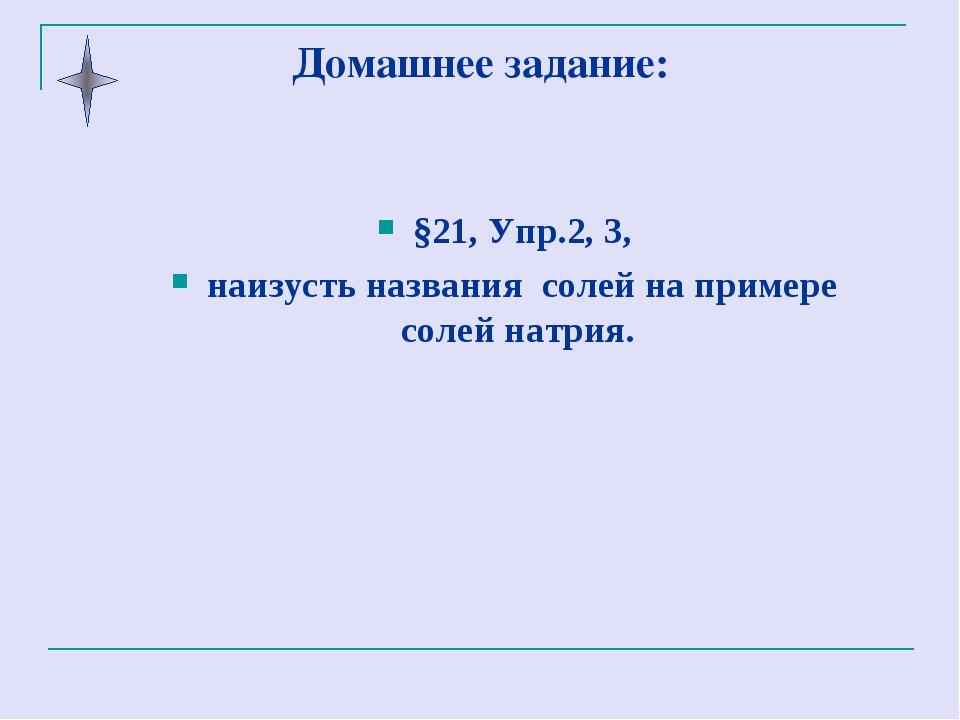Домашнее задание: §21, Упр.2, 3, наизусть названия солей на примере солей нат...