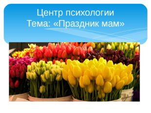 Центр психологии Тема: «Праздник мам»
