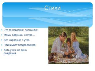 Стихи Что за праздник, послушай: Мама, бабушка, сестра – Все нарядные с утра