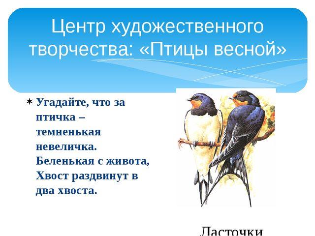 Центр художественного творчества: «Птицы весной» Угадайте, что за птичка – те...
