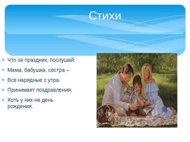 Стихи Что за праздник, послушай: Мама, бабушка, сестра – Все нарядные с утра...