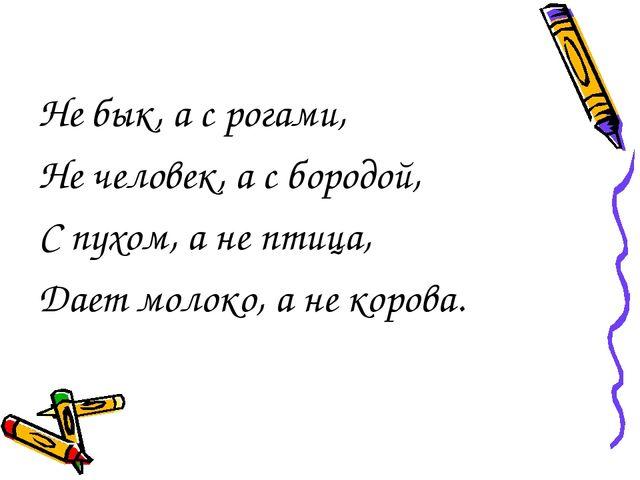 Не бык, а с рогами, Не человек, а с бородой, С пухом, а не птица, Дает молоко...