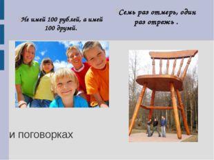 Не имей 100 рублей, а имей 100 друзей. Семь раз отмерь, один раз отрежь . и