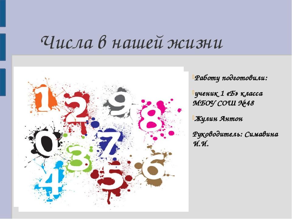 Числа в нашей жизни Работу подготовили: ученик 1 «Б» класса МБОУ СОШ № 48 Жул...