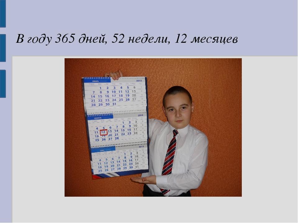 В году 365 дней, 52 недели, 12 месяцев