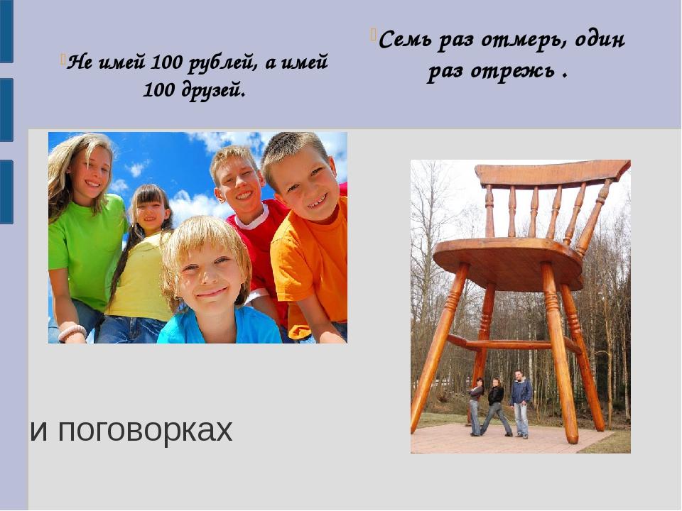 Не имей 100 рублей, а имей 100 друзей. Семь раз отмерь, один раз отрежь . и...