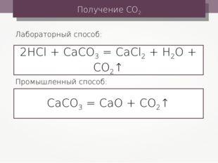 Получение СО2 2HCl + CaCO3 = CaCl2 + H2O + CO2↑ Лабораторный способ: СаСО3 =